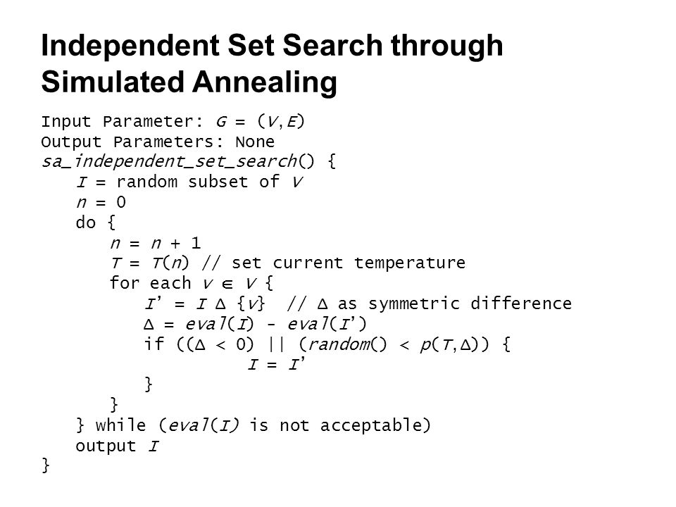 Input Parameter: G = (V,E) Output Parameters: None sa_independent_set_search() { I = random subset of V n = 0 do { n = n + 1 T = T(n) // set current temperature for each v  V { I' = I Δ {v} // Δ as symmetric difference Δ = eval(I) - eval(I') if ((Δ < 0) || (random() < p(T,Δ)) { I = I' } } while (eval(I) is not acceptable) output I } Independent Set Search through Simulated Annealing