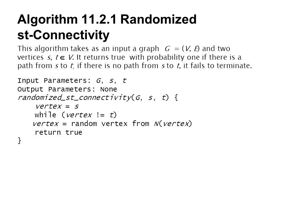 Algorithm 11.2.1 Randomized st-Connectivity This algorithm takes as an input a graph G = (V, E) and two vertices s, t  V. It returns true with probab