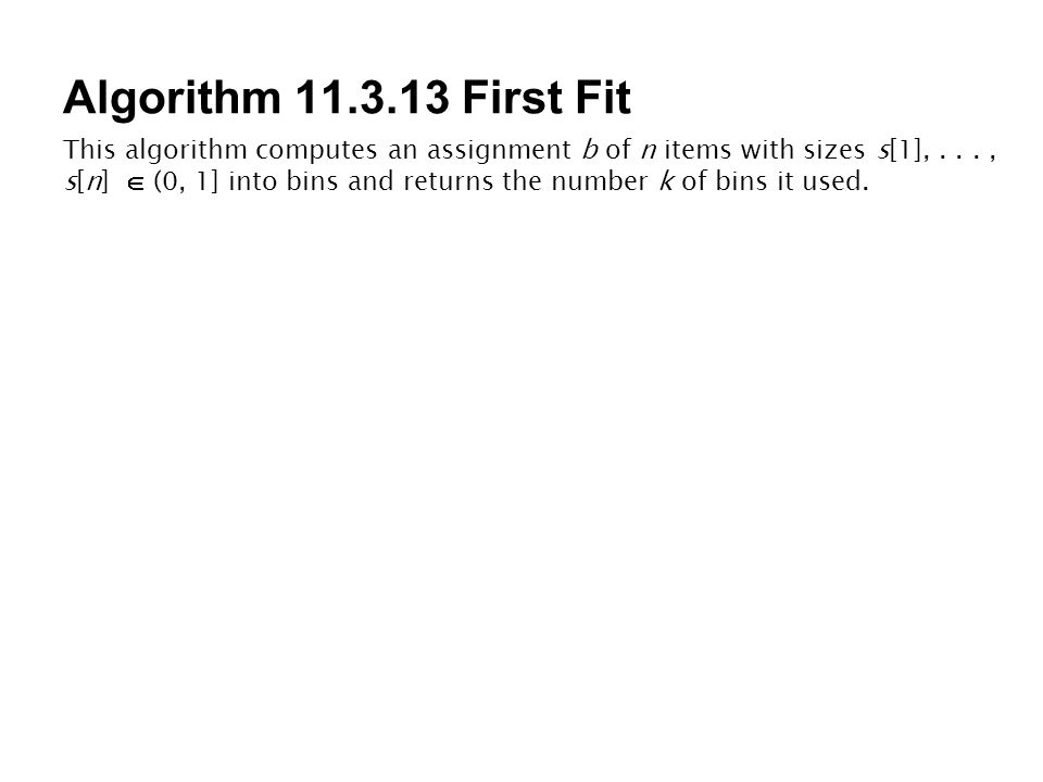 Algorithm 11.3.13 First Fit This algorithm computes an assignment b of n items with sizes s[1],..., s[n]  (0, 1] into bins and returns the number k of bins it used.