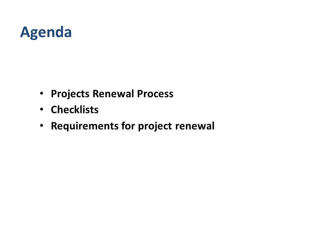 Projects Renewal Process Checklists Requirements for project renewal Agenda