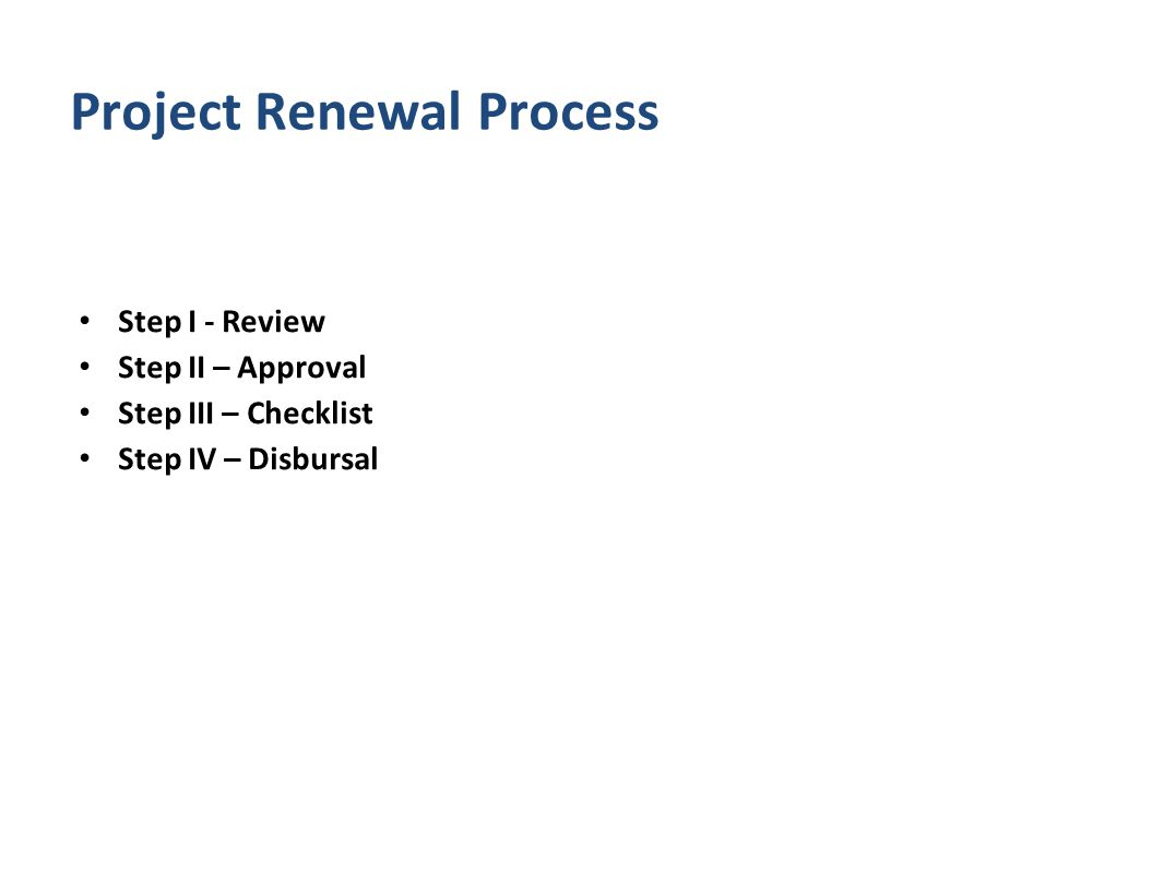 Step I - Review Step II – Approval Step III – Checklist Step IV – Disbursal Project Renewal Process