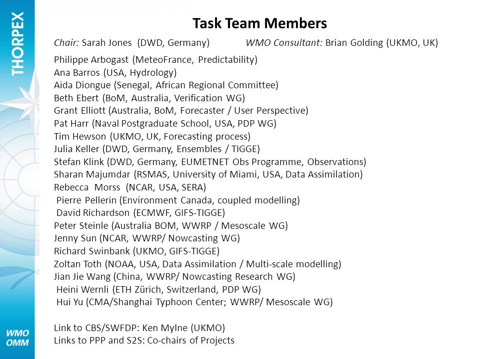 Task Team Members Chair: Sarah Jones (DWD, Germany) WMO Consultant: Brian Golding (UKMO, UK) Philippe Arbogast (MeteoFrance, Predictability) Ana Barros (USA, Hydrology) Aida Diongue (Senegal, African Regional Committee) Beth Ebert (BoM, Australia, Verification WG) Grant Elliott (Australia, BoM, Forecaster / User Perspective) Pat Harr (Naval Postgraduate School, USA, PDP WG) Tim Hewson (UKMO, UK, Forecasting process) Julia Keller (DWD, Germany, Ensembles / TIGGE) Stefan Klink (DWD, Germany, EUMETNET Obs Programme, Observations) Sharan Majumdar (RSMAS, University of Miami, USA, Data Assimilation) Rebecca Morss (NCAR, USA, SERA) Pierre Pellerin (Environment Canada, coupled modelling) David Richardson (ECMWF, GIFS-TIGGE) Peter Steinle (Australia BOM, WWRP / Mesoscale WG) Jenny Sun (NCAR, WWRP/ Nowcasting WG) Richard Swinbank (UKMO, GIFS-TIGGE) Zoltan Toth (NOAA, USA, Data Assimilation / Multi-scale modelling) Jian Jie Wang (China, WWRP/ Nowcasting Research WG) Heini Wernli (ETH Zürich, Switzerland, PDP WG) Hui Yu (CMA/Shanghai Typhoon Center; WWRP/ Mesoscale WG) Link to CBS/SWFDP: Ken Mylne (UKMO) Links to PPP and S2S: Co-chairs of Projects