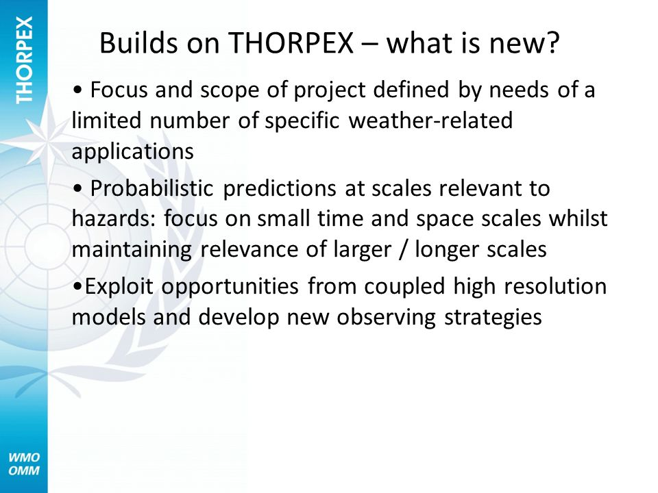 Builds on THORPEX – what is new? Focus and scope of project defined by needs of a limited number of specific weather-related applications Probabilisti