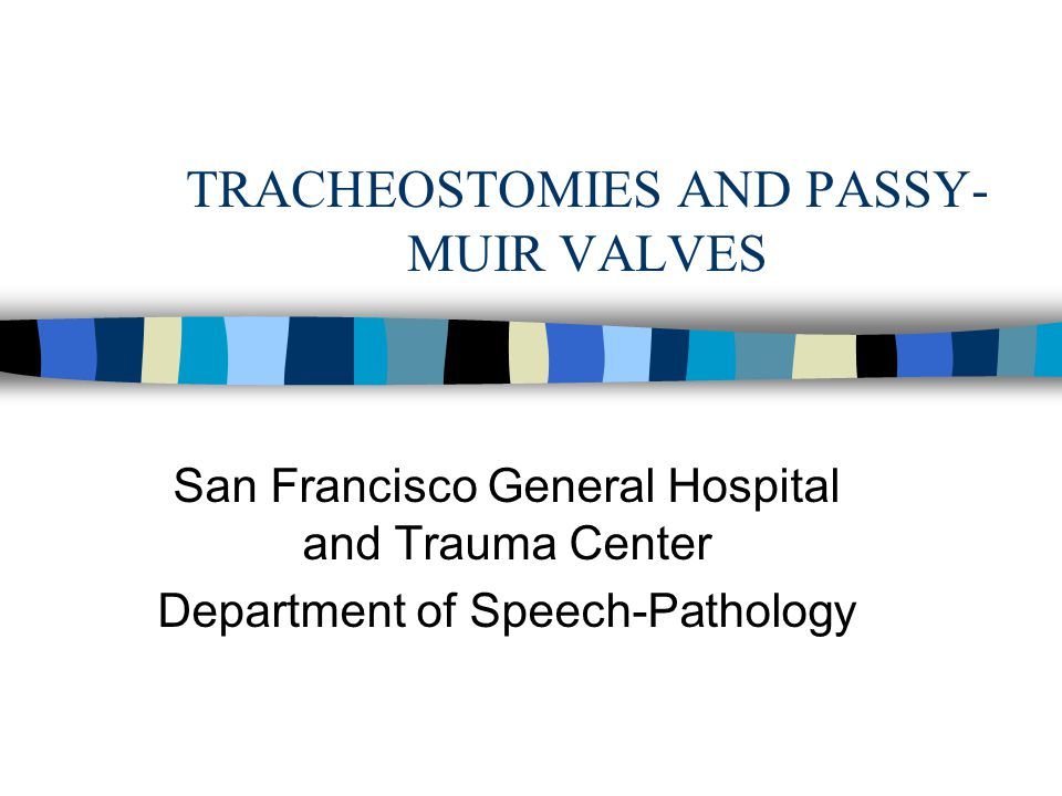 TRACHEOSTOMIES AND PASSY- MUIR VALVES San Francisco General Hospital and Trauma Center Department of Speech-Pathology