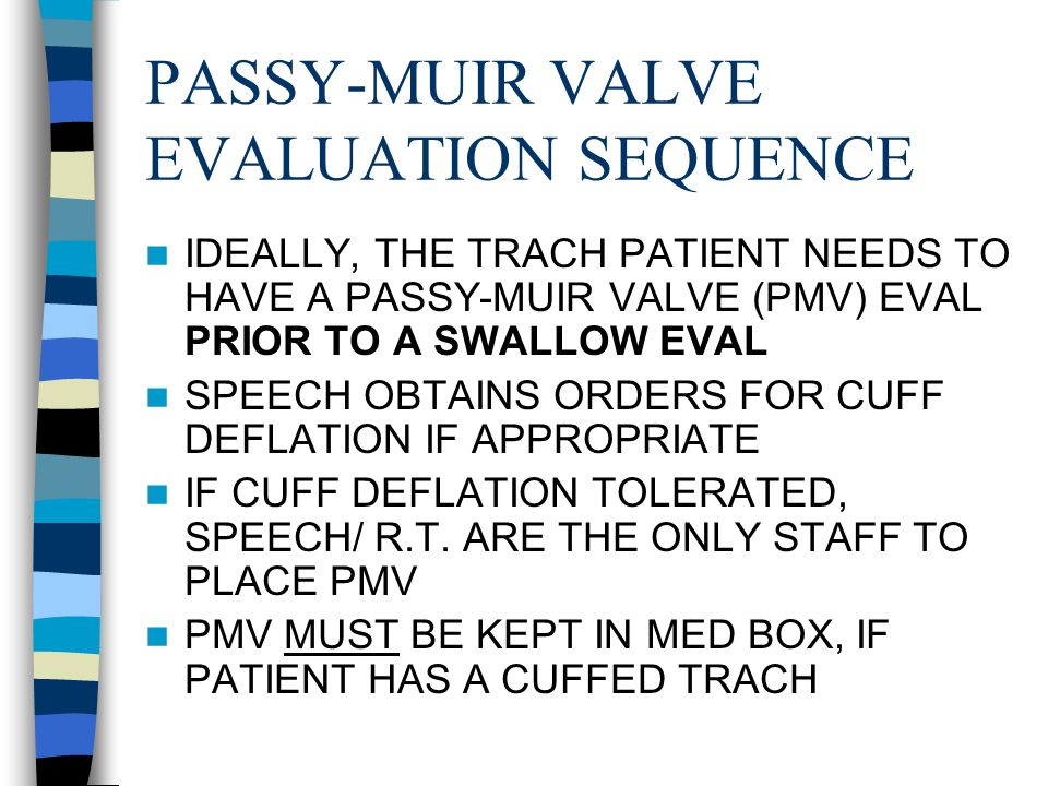 PASSY-MUIR VALVE EVALUATION SEQUENCE IDEALLY, THE TRACH PATIENT NEEDS TO HAVE A PASSY-MUIR VALVE (PMV) EVAL PRIOR TO A SWALLOW EVAL SPEECH OBTAINS ORDERS FOR CUFF DEFLATION IF APPROPRIATE IF CUFF DEFLATION TOLERATED, SPEECH/ R.T.