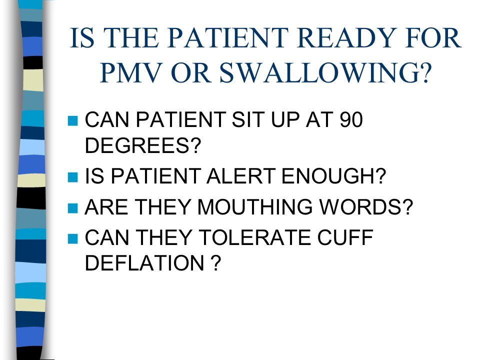 IS THE PATIENT READY FOR PMV OR SWALLOWING. CAN PATIENT SIT UP AT 90 DEGREES.
