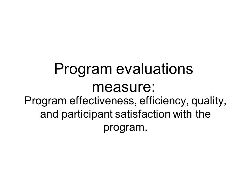 Program evaluations measure: Program effectiveness, efficiency, quality, and participant satisfaction with the program.