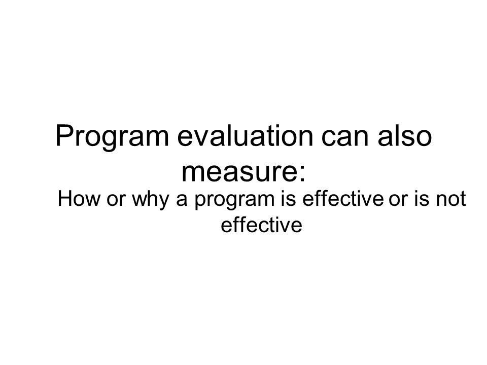 Program evaluation can also measure: How or why a program is effective or is not effective