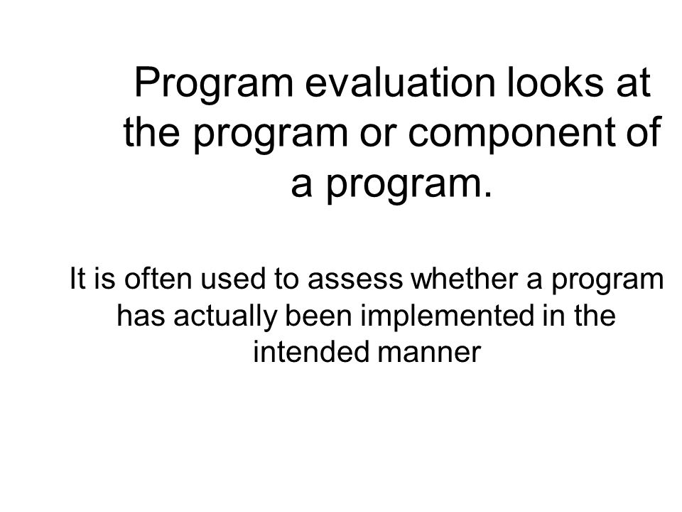Program evaluation looks at the program or component of a program. It is often used to assess whether a program has actually been implemented in the i