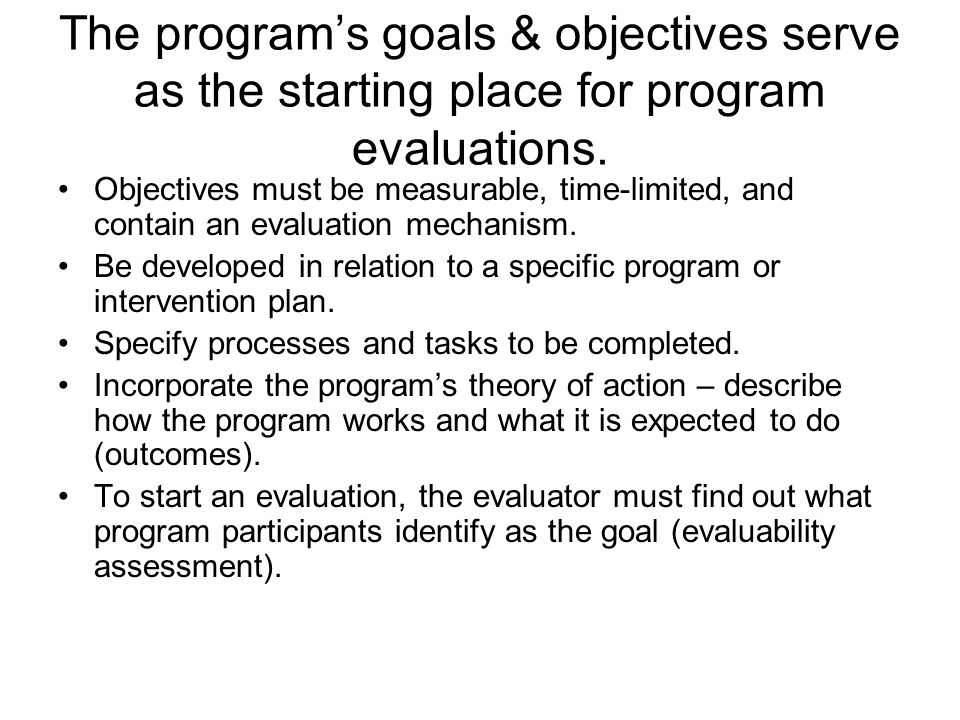 The program's goals & objectives serve as the starting place for program evaluations. Objectives must be measurable, time-limited, and contain an eval