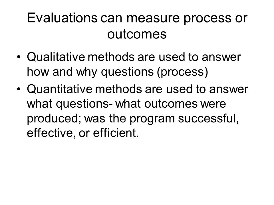 Evaluations can measure process or outcomes Qualitative methods are used to answer how and why questions (process) Quantitative methods are used to an