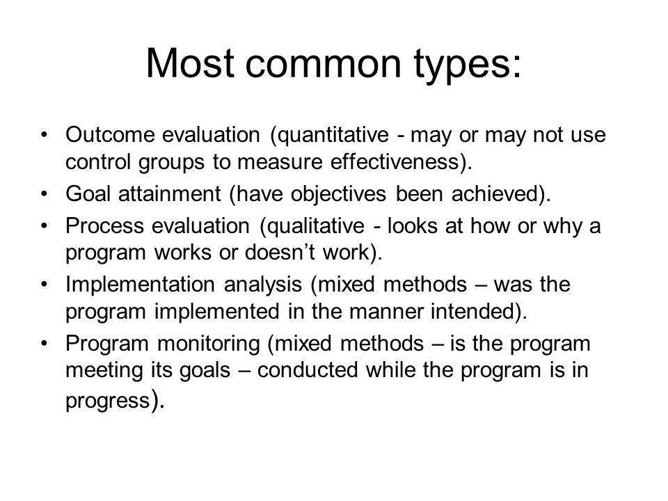 Most common types: Outcome evaluation (quantitative - may or may not use control groups to measure effectiveness). Goal attainment (have objectives be