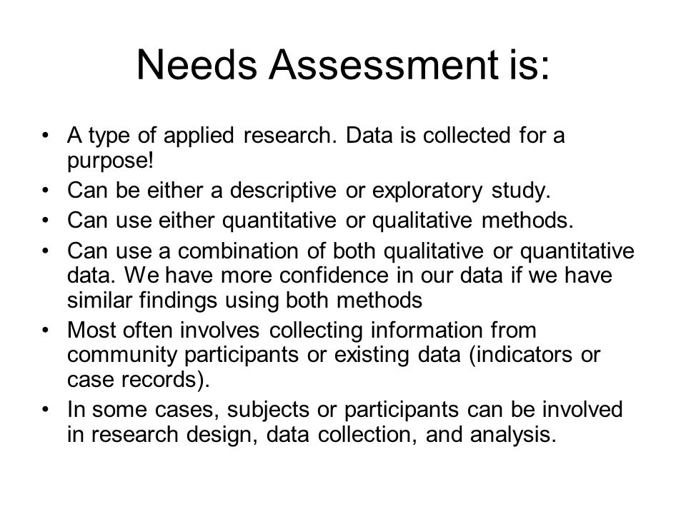 Data Collection for Needs Assessment QualitativeQuantitative Conversational InterviewStructured Surveys Formal (structured) InterviewProgram Monitoring (using case records) Ethnography (study culture or specific group) Social Indicator Analysis (using data collected by others) Focus GroupsTime Series Analysis Nominal Group TechniqueMapping Techniques Delphi ApproachNetwork Analysis