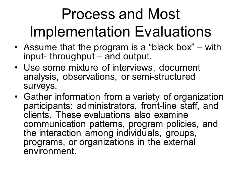 "Process and Most Implementation Evaluations Assume that the program is a ""black box"" – with input- throughput – and output. Use some mixture of interv"