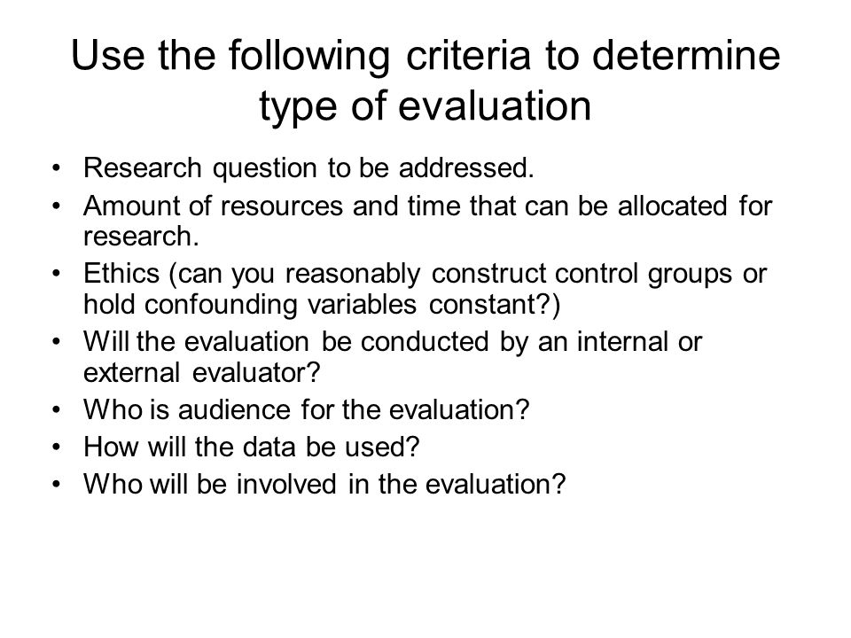 Use the following criteria to determine type of evaluation Research question to be addressed. Amount of resources and time that can be allocated for r
