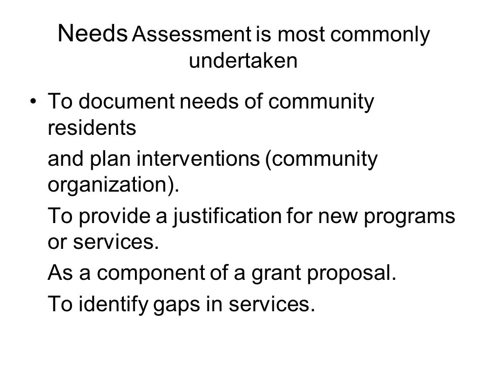 Needs Assessment is most commonly undertaken To document needs of community residents and plan interventions (community organization). To provide a ju