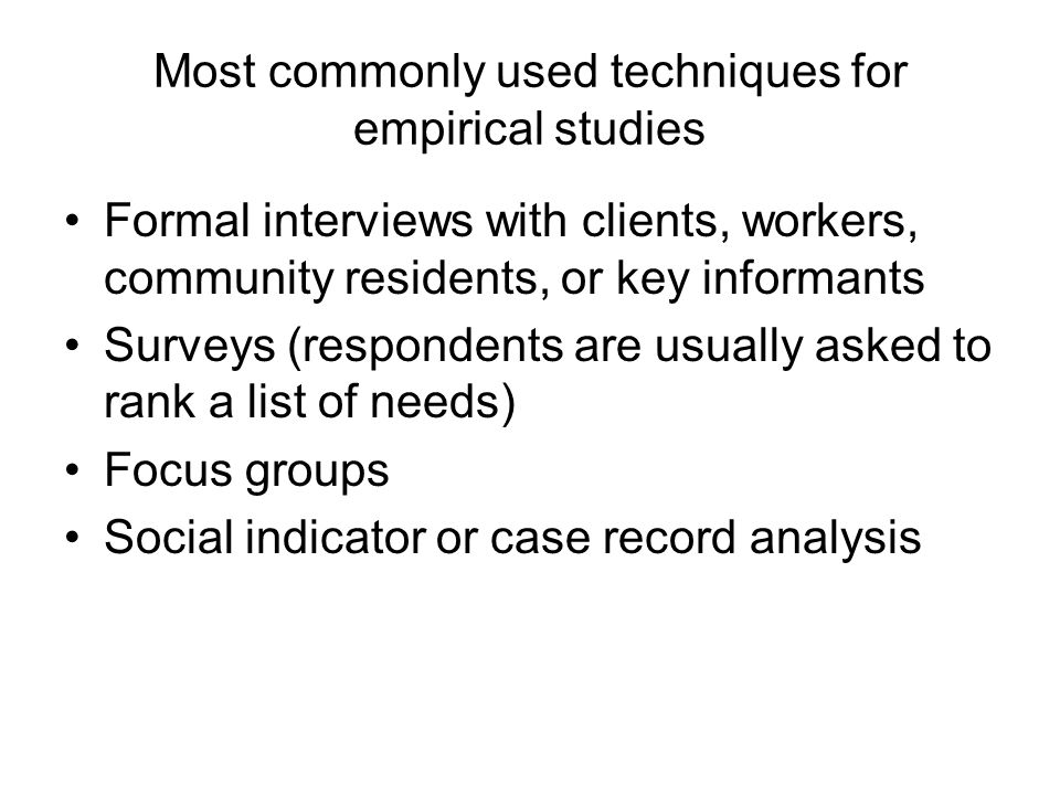 Most commonly used techniques for empirical studies Formal interviews with clients, workers, community residents, or key informants Surveys (responden