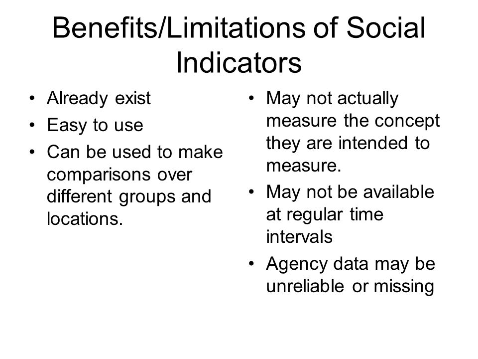 Benefits/Limitations of Social Indicators Already exist Easy to use Can be used to make comparisons over different groups and locations. May not actua
