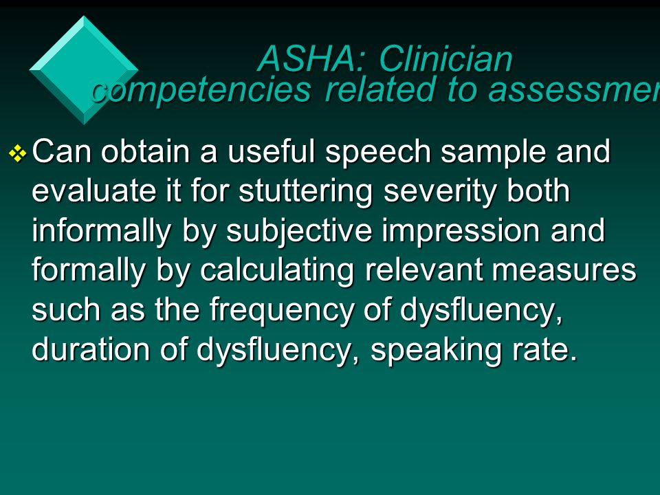 Can obtain a useful speech sample and evaluate it for stuttering severity both informally by subjective impression and formally by calculating relev