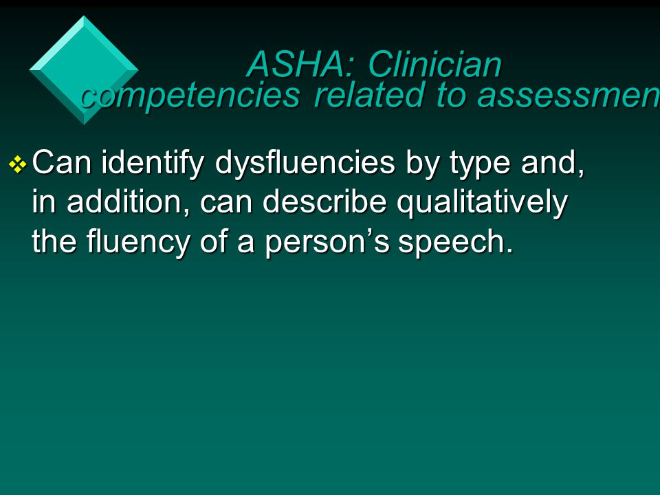  Can identify dysfluencies by type and, in addition, can describe qualitatively the fluency of a person's speech. ASHA: Clinician competencies relate