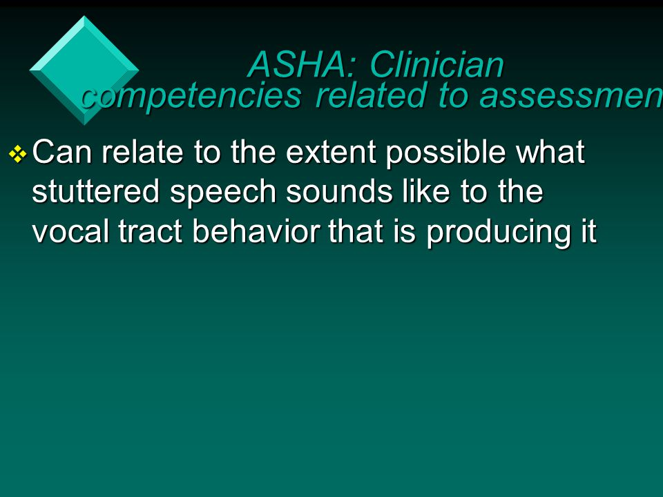  Can relate to the extent possible what stuttered speech sounds like to the vocal tract behavior that is producing it ASHA: Clinician competencies re