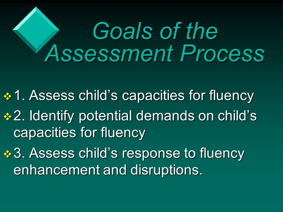 Goals of the Assessment Process  1. Assess child's capacities for fluency  2. Identify potential demands on child's capacities for fluency  3. Asse