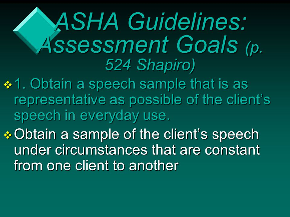 ASHA Guidelines: Assessment Goals (p. 524 Shapiro)  1. Obtain a speech sample that is as representative as possible of the client's speech in everyda