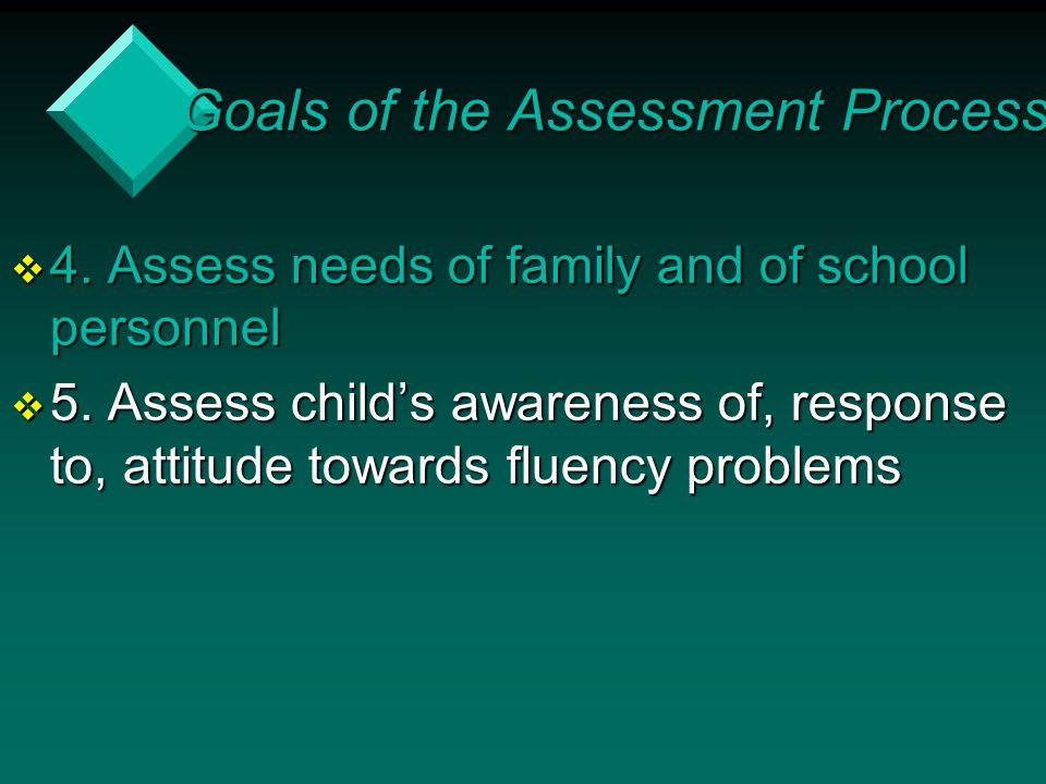  4. Assess needs of family and of school personnel  5. Assess child's awareness of, response to, attitude towards fluency problems Goals of the Asse