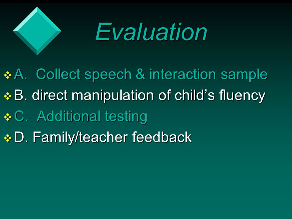 Evaluation  A. Collect speech & interaction sample  B. direct manipulation of child's fluency  C. Additional testing  D. Family/teacher feedback