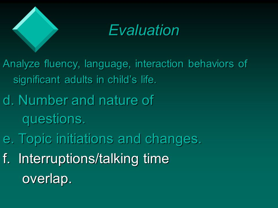 Analyze fluency, language, interaction behaviors of significant adults in child's life. d. Number and nature of questions. questions. e. Topic initiat