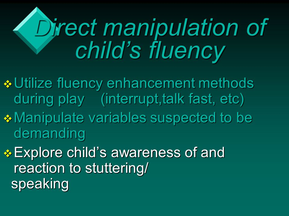 Direct manipulation of child's fluency  Utilize fluency enhancement methods during play (interrupt,talk fast, etc)  Manipulate variables suspected t