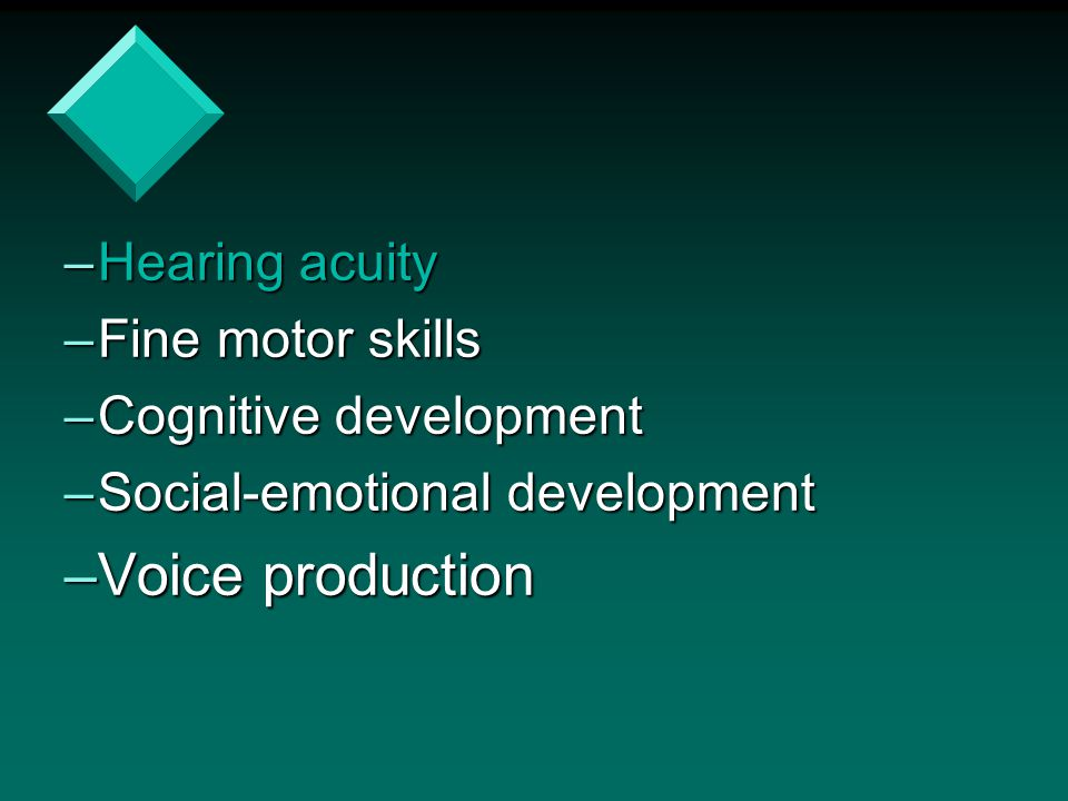 –Hearing acuity –Fine motor skills –Cognitive development –Social-emotional development –Voice production