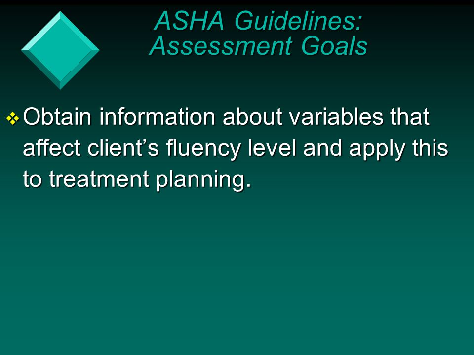  Obtain information about variables that affect client's fluency level and apply this to treatment planning. ASHA Guidelines: Assessment Goals