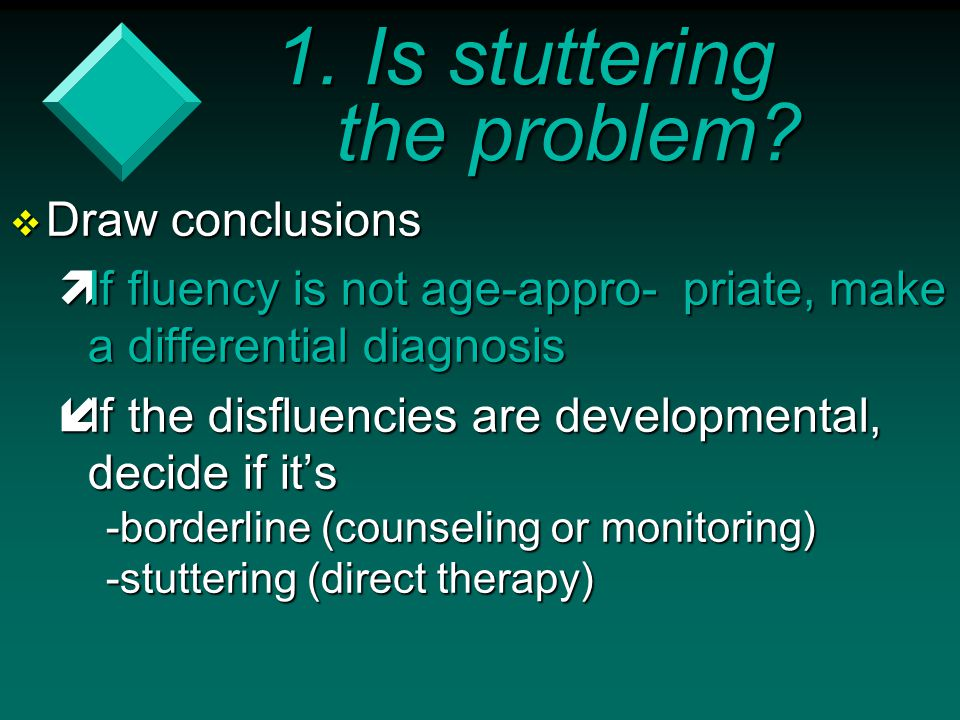 1. Is stuttering the problem?  Draw conclusions  If fluency is not age-appro- priate, make a differential diagnosis  If the disfluencies are develo