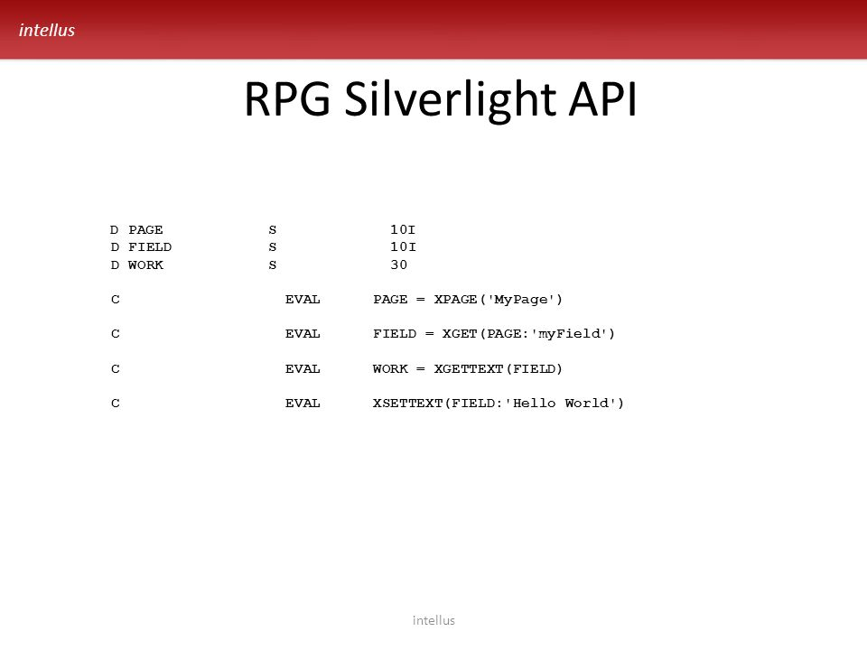 intellus RPG Silverlight API intellus D PAGE S 10I D FIELD S 10I D WORK S 30 C EVAL PAGE = XPAGE( MyPage ) C EVAL FIELD = XGET(PAGE: myField ) C EVAL WORK = XGETTEXT(FIELD) C EVAL XSETTEXT(FIELD: Hello World )