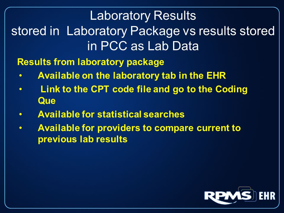 Laboratory Results stored in Laboratory Package vs results stored in PCC as Lab Data Results from laboratory package Available on the laboratory tab in the EHR Link to the CPT code file and go to the Coding Que Available for statistical searches Available for providers to compare current to previous lab results