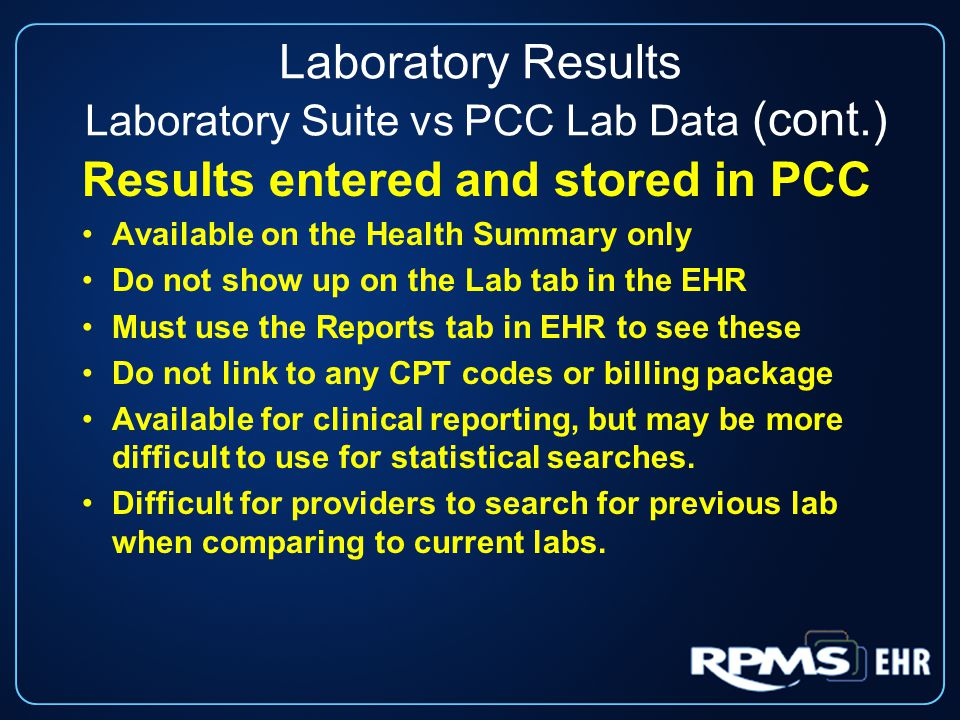 Laboratory Results Laboratory Suite vs PCC Lab Data (cont.) Results entered and stored in PCC Available on the Health Summary only Do not show up on the Lab tab in the EHR Must use the Reports tab in EHR to see these Do not link to any CPT codes or billing package Available for clinical reporting, but may be more difficult to use for statistical searches.