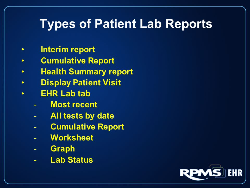 Types of Patient Lab Reports Interim report Cumulative Report Health Summary report Display Patient Visit EHR Lab tab -Most recent -All tests by date -Cumulative Report -Worksheet -Graph -Lab Status