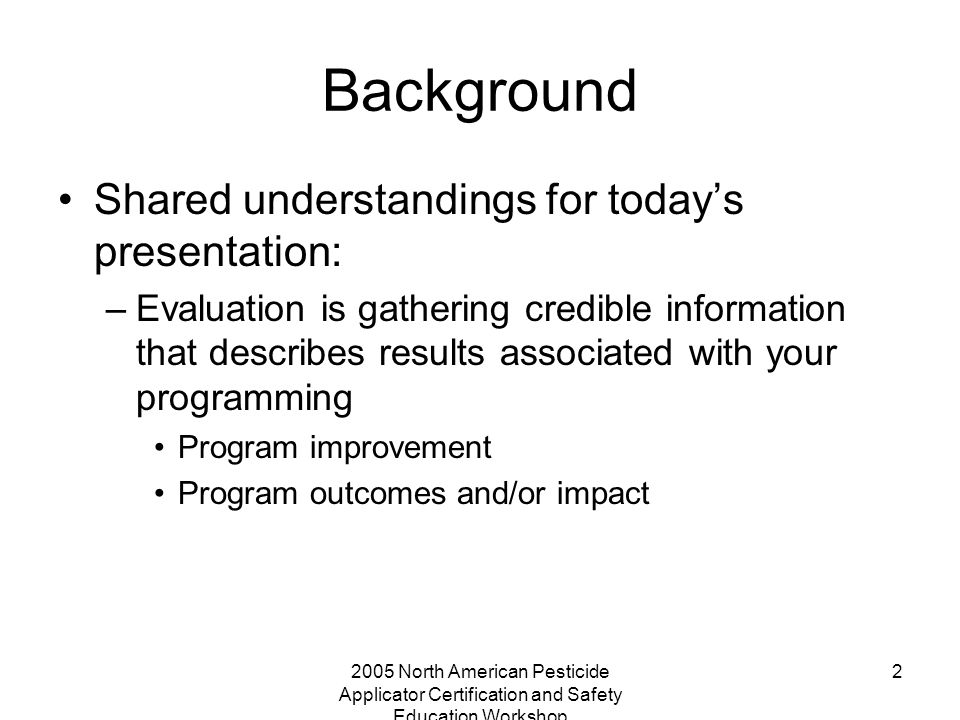 2005 North American Pesticide Applicator Certification and Safety Education Workshop 2 Background Shared understandings for today's presentation: –Eva