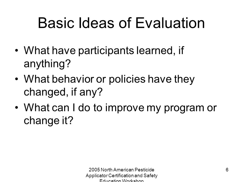 2005 North American Pesticide Applicator Certification and Safety Education Workshop 6 Basic Ideas of Evaluation What have participants learned, if anything.