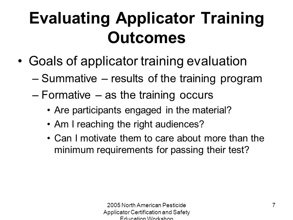 2005 North American Pesticide Applicator Certification and Safety Education Workshop 7 Evaluating Applicator Training Outcomes Goals of applicator training evaluation –Summative – results of the training program –Formative – as the training occurs Are participants engaged in the material.