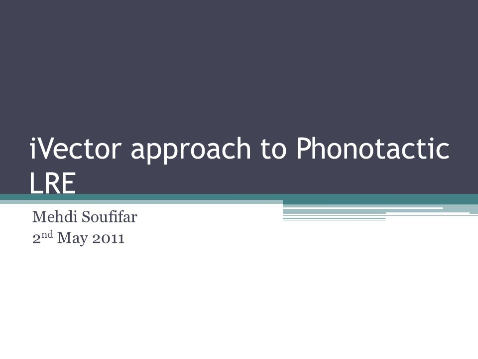 iVector approach to Phonotactic LRE Mehdi Soufifar 2 nd May 2011
