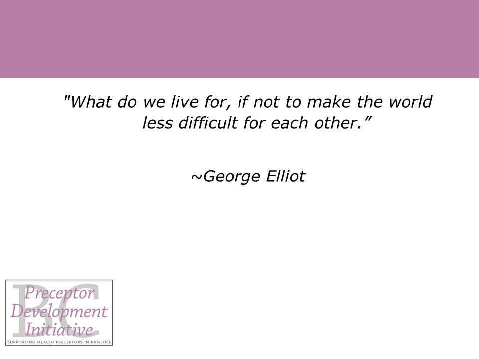 What do we live for, if not to make the world less difficult for each other. ~George Elliot