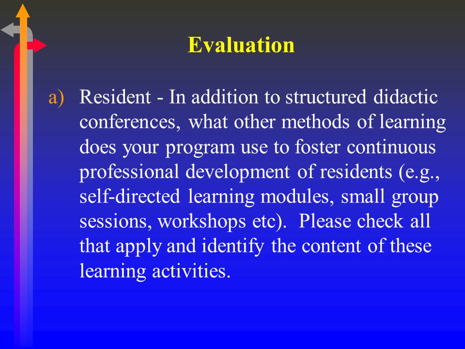 Evaluation a)Resident - In addition to structured didactic conferences, what other methods of learning does your program use to foster continuous professional development of residents (e.g., self-directed learning modules, small group sessions, workshops etc).