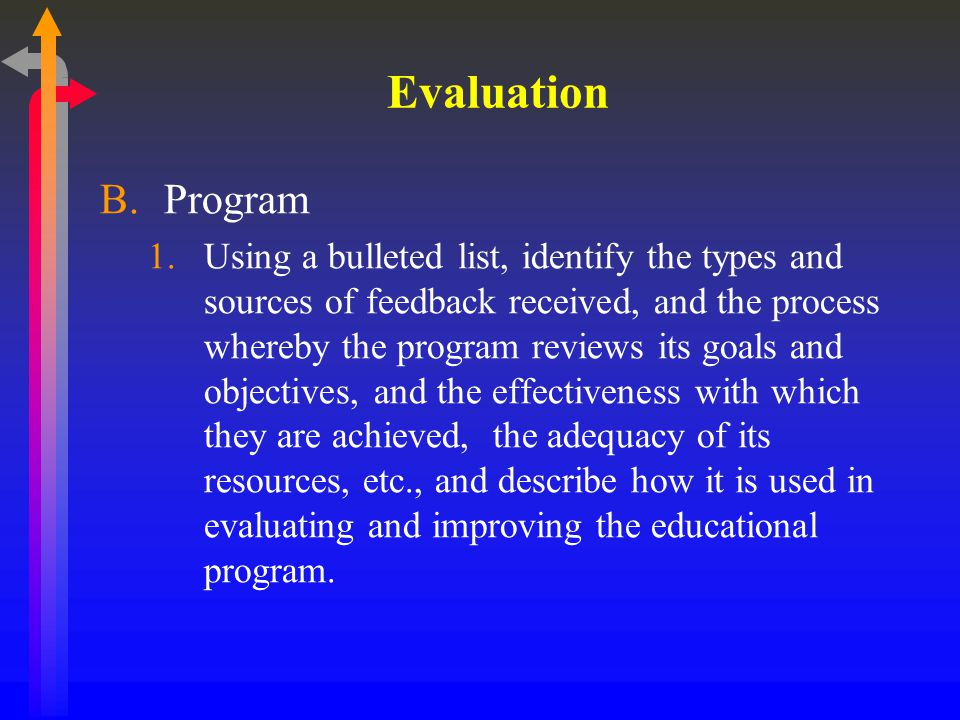 Evaluation B.Program 1.Using a bulleted list, identify the types and sources of feedback received, and the process whereby the program reviews its goals and objectives, and the effectiveness with which they are achieved, the adequacy of its resources, etc., and describe how it is used in evaluating and improving the educational program.