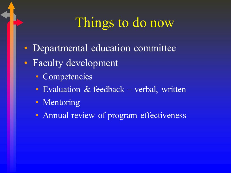 Things to do now Departmental education committee Faculty development Competencies Evaluation & feedback – verbal, written Mentoring Annual review of program effectiveness