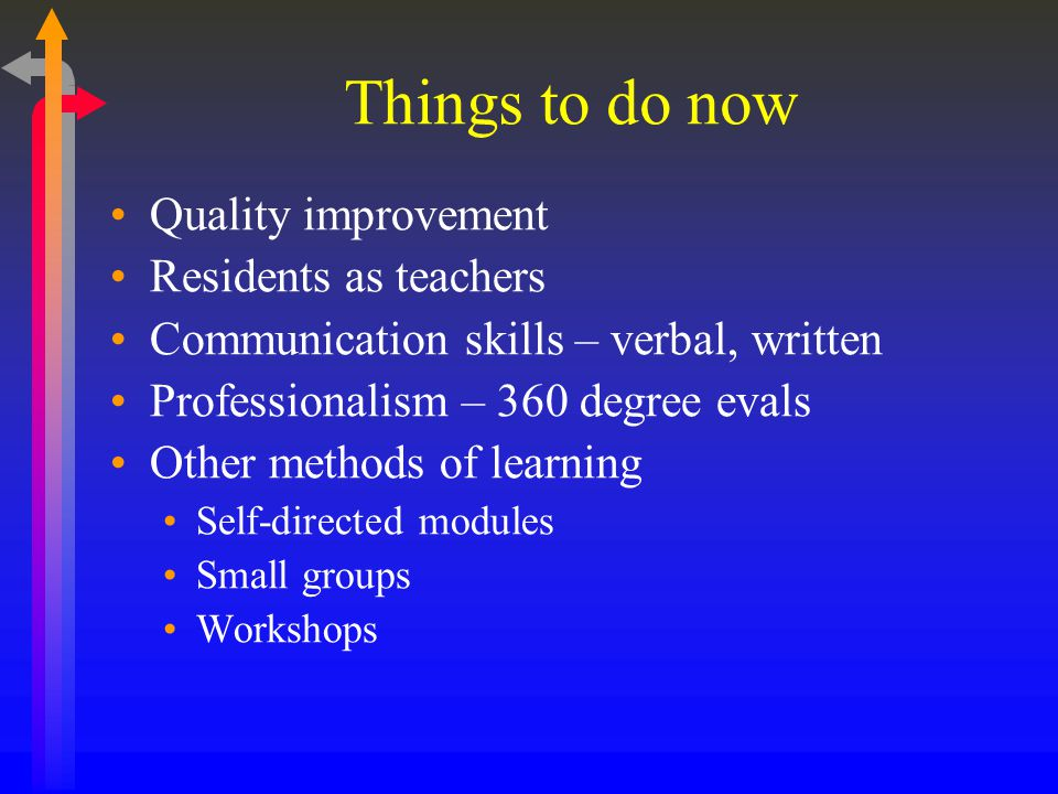 Things to do now Quality improvement Residents as teachers Communication skills – verbal, written Professionalism – 360 degree evals Other methods of learning Self-directed modules Small groups Workshops