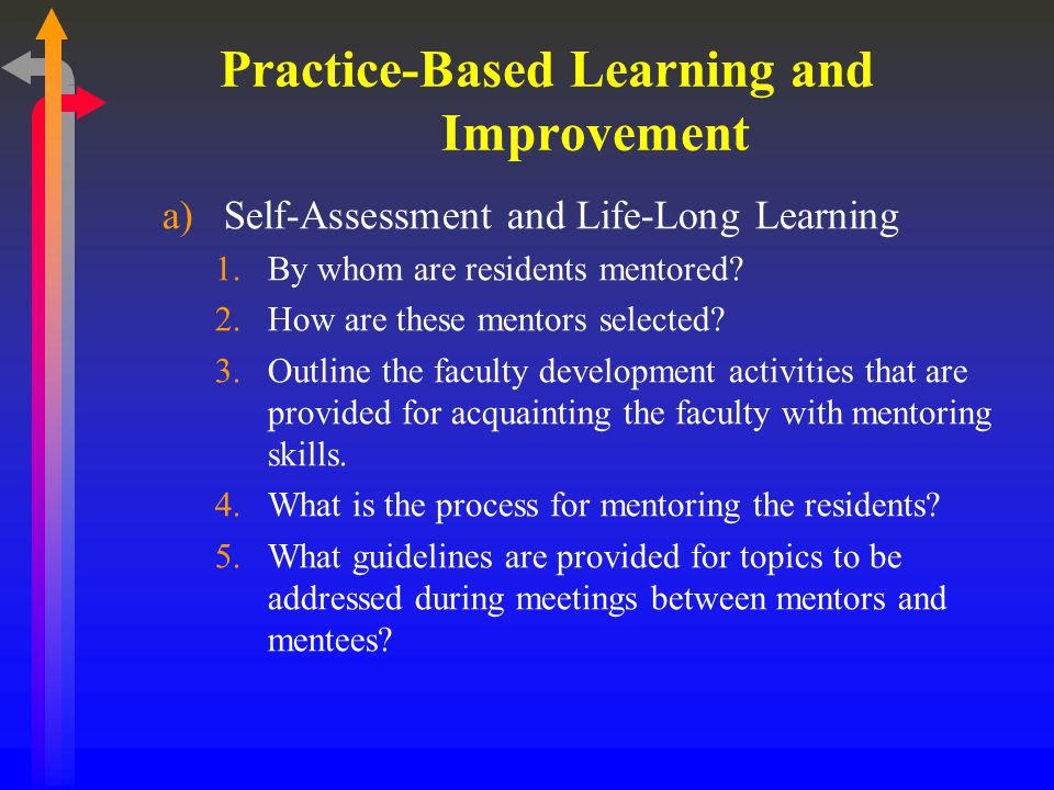 Practice-Based Learning and Improvement a)Self-Assessment and Life-Long Learning, cont 6.Identify specific ways in which the program fosters self-reflection, self-assessment and practice improvement for residents.
