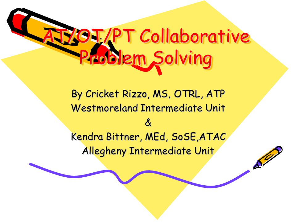 AT/OT/PT Collaborative Problem Solving By Cricket Rizzo, MS, OTRL, ATP Westmoreland Intermediate Unit & Kendra Bittner, MEd, SoSE,ATAC Allegheny Intermediate Unit