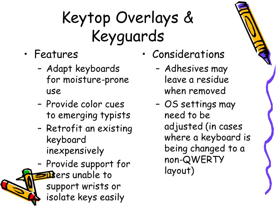 Keytop Overlays & Keyguards Features –Adapt keyboards for moisture-prone use –Provide color cues to emerging typists –Retrofit an existing keyboard inexpensively –Provide support for users unable to support wrists or isolate keys easily Considerations –Adhesives may leave a residue when removed –OS settings may need to be adjusted (in cases where a keyboard is being changed to a non-QWERTY layout)